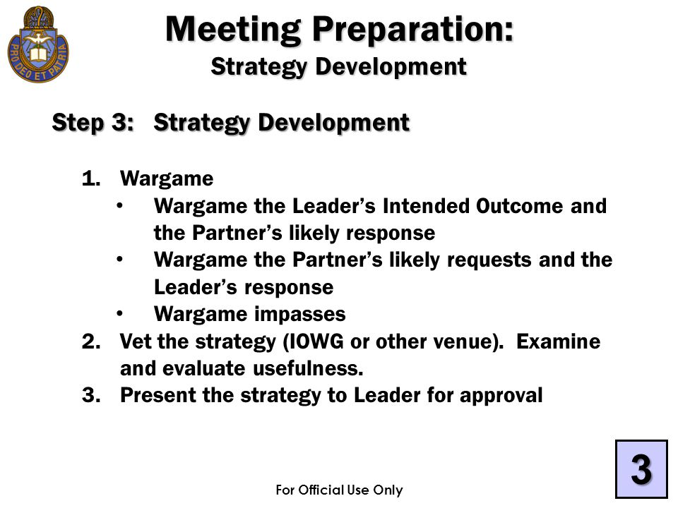 For Official Use Only Step 3:Strategy Development 1.Wargame Wargame the Leader's Intended Outcome and the Partner's likely response Wargame the Partner's likely requests and the Leader's response Wargame impasses 2.Vet the strategy (IOWG or other venue).