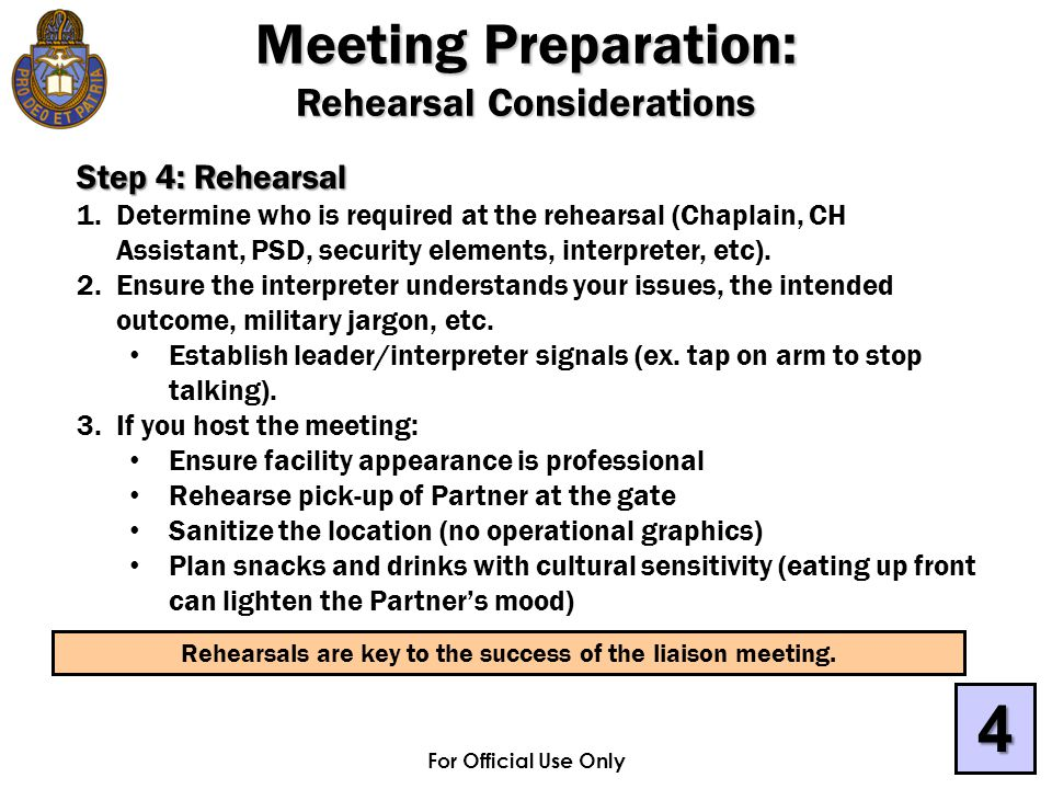 For Official Use Only Step 4: Rehearsal 1.Determine who is required at the rehearsal (Chaplain, CH Assistant, PSD, security elements, interpreter, etc).