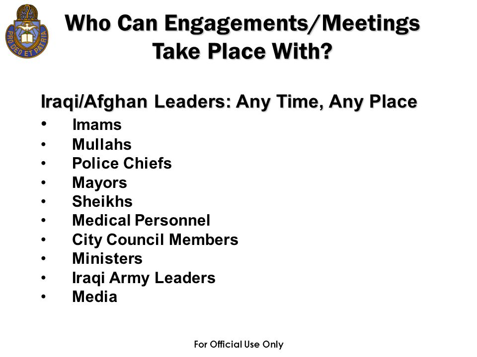 For Official Use Only Iraqi/Afghan Leaders: Any Time, Any Place Imams Mullahs Police Chiefs Mayors Sheikhs Medical Personnel City Council Members Ministers Iraqi Army Leaders Media Who Can Engagements/Meetings Take Place With