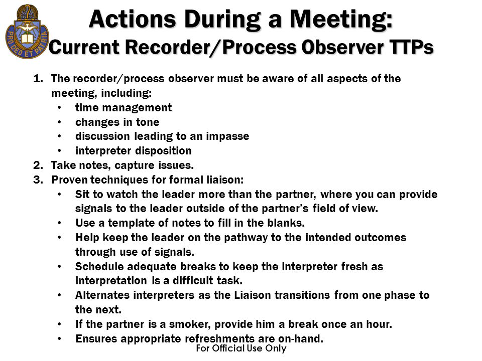 For Official Use Only 1.The recorder/process observer must be aware of all aspects of the meeting, including: time management changes in tone discussion leading to an impasse interpreter disposition 2.Take notes, capture issues.