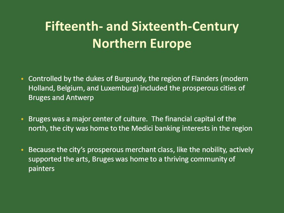 Fifteenth- and Sixteenth-Century Northern Europe Controlled by the dukes of Burgundy, the region of Flanders (modern Holland, Belgium, and Luxemburg) included the prosperous cities of Bruges and Antwerp Bruges was a major center of culture.