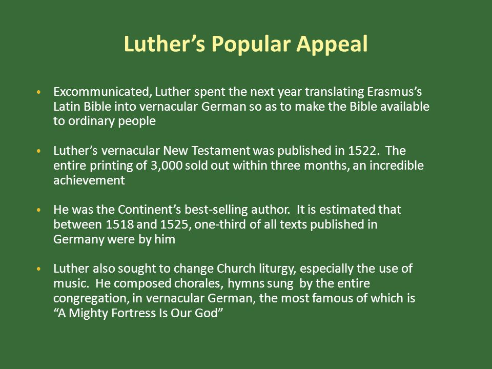 Luther's Popular Appeal Excommunicated, Luther spent the next year translating Erasmus's Latin Bible into vernacular German so as to make the Bible available to ordinary people Luther's vernacular New Testament was published in 1522.
