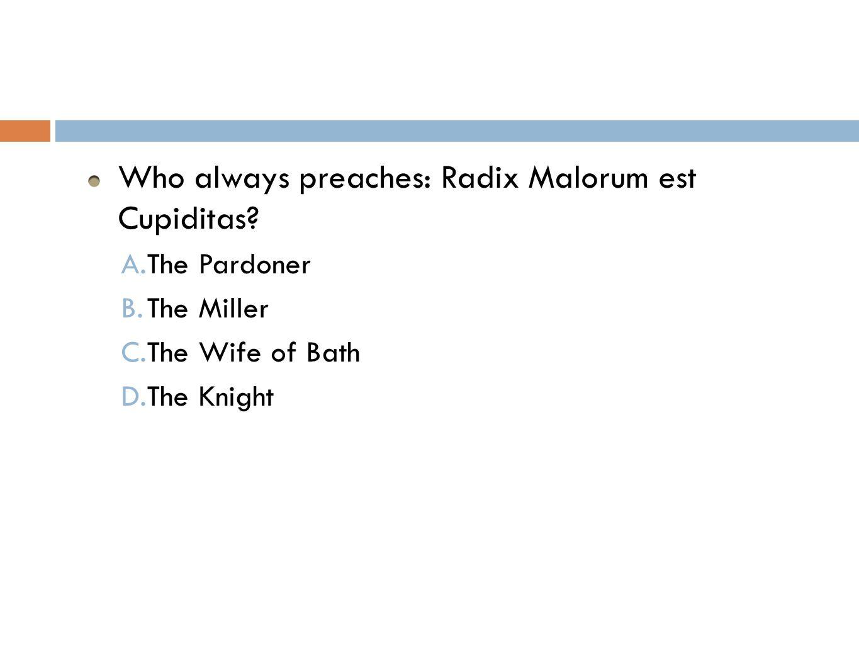 Who always preaches: Radix Malorum est Cupiditas. A.