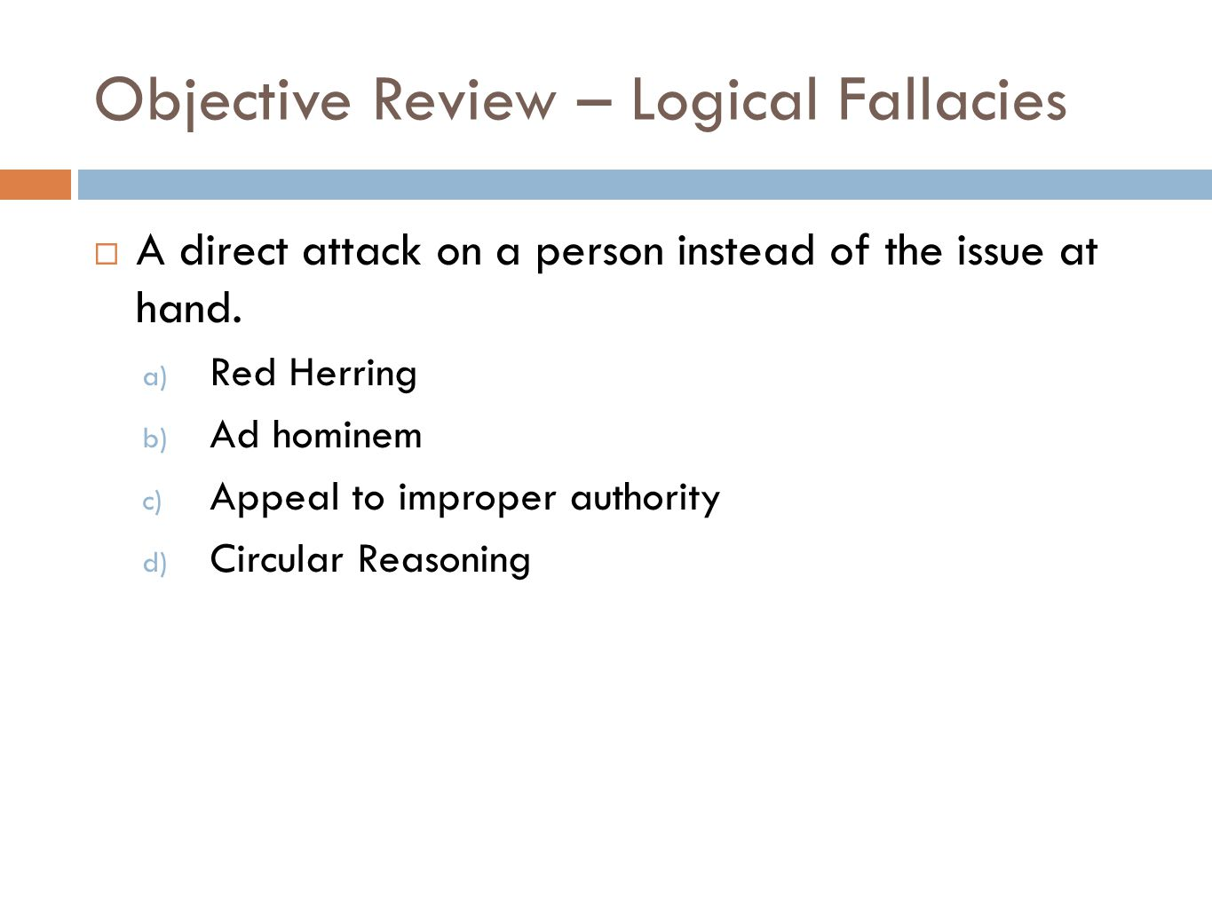 Objective Review – Logical Fallacies  A direct attack on a person instead of the issue at hand.