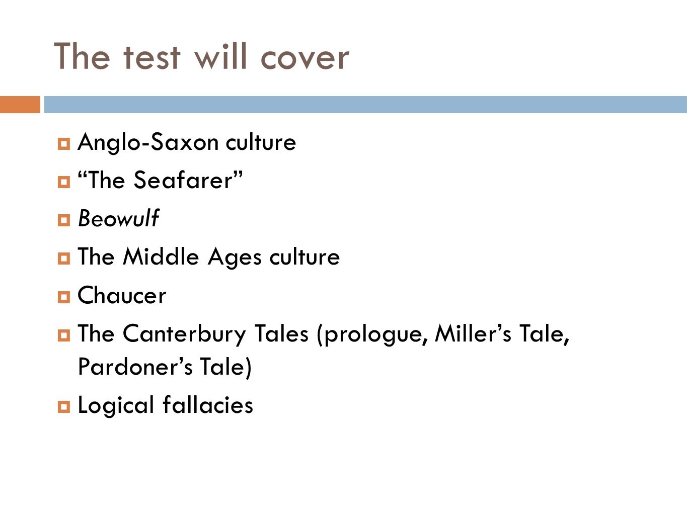 The test will cover  Anglo-Saxon culture  The Seafarer  Beowulf  The Middle Ages culture  Chaucer  The Canterbury Tales (prologue, Miller's Tale, Pardoner's Tale)  Logical fallacies