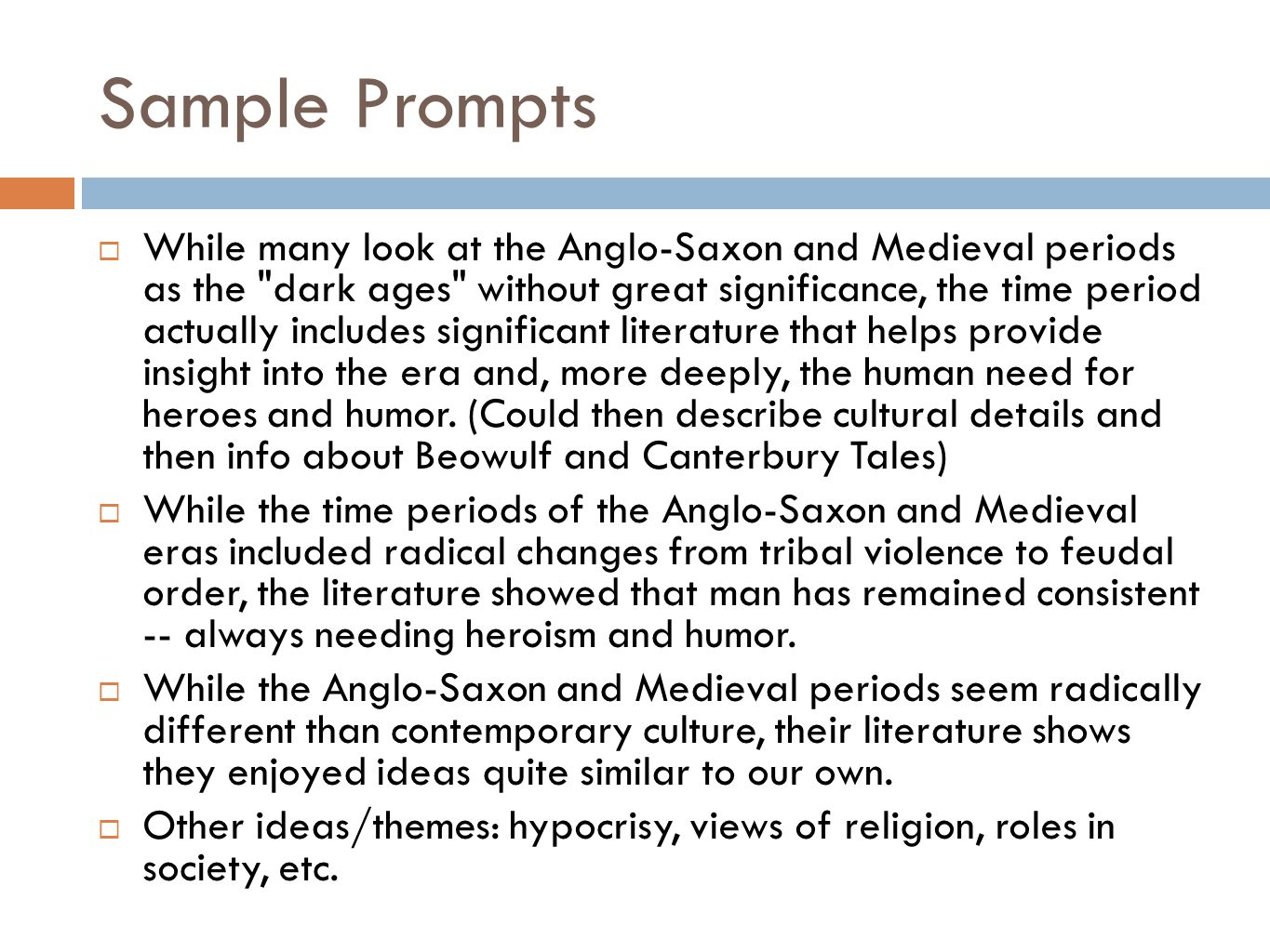 Sample Prompts  While many look at the Anglo-Saxon and Medieval periods as the dark ages without great significance, the time period actually includes significant literature that helps provide insight into the era and, more deeply, the human need for heroes and humor.