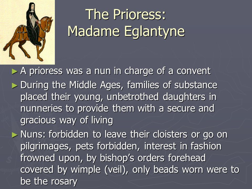 The Prioress: Madame Eglantyne ► A prioress was a nun in charge of a convent ► During the Middle Ages, families of substance placed their young, unbet