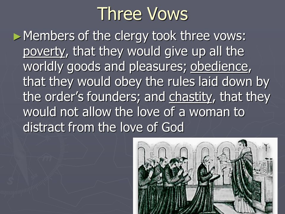 Three Vows ► Members of the clergy took three vows: poverty, that they would give up all the worldly goods and pleasures; obedience, that they would o