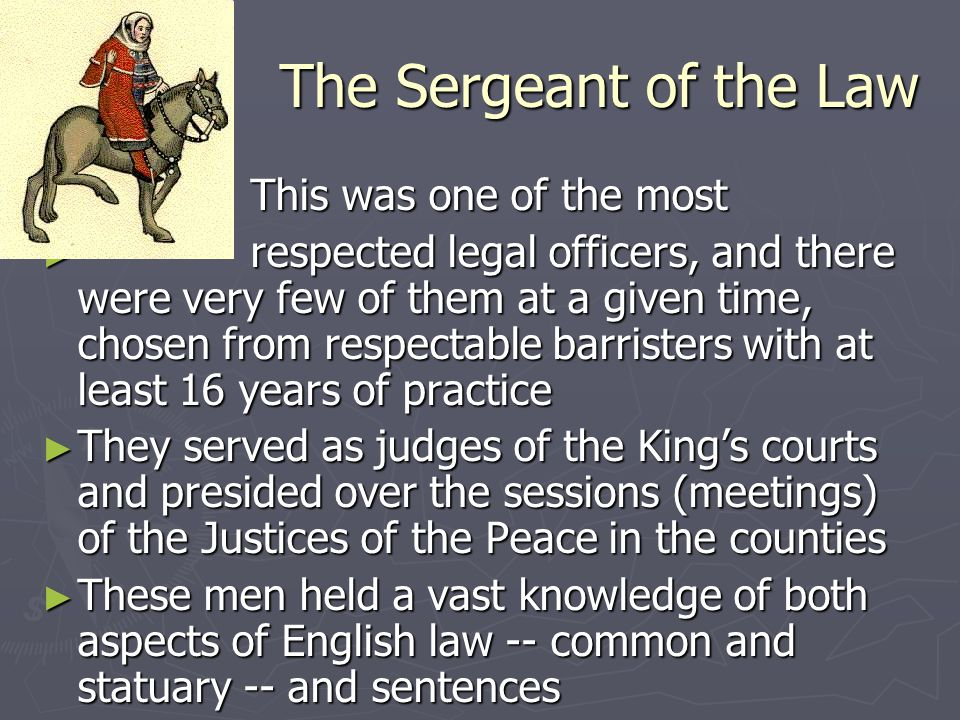 The Sergeant of the Law ► This was one of the most ► respected legal officers, and there were very few of them at a given time, chosen from respectabl