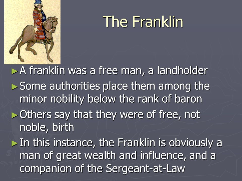 The Franklin ► A franklin was a free man, a landholder ► Some authorities place them among the minor nobility below the rank of baron ► Others say tha