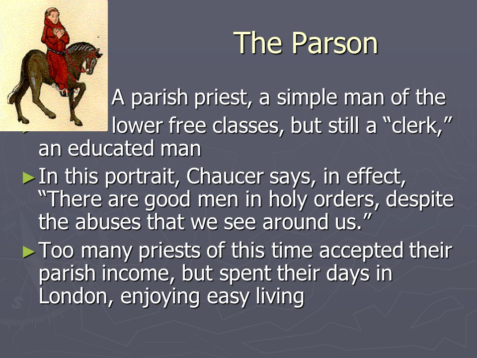 "The Parson ► A parish priest, a simple man of the ► lower free classes, but still a ""clerk,"" an educated man ► In this portrait, Chaucer says, in effe"