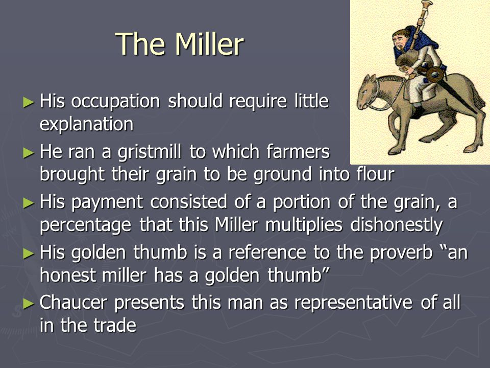 The Miller ► His occupation should require little explanation ► He ran a gristmill to which farmers brought their grain to be ground into flour ► His