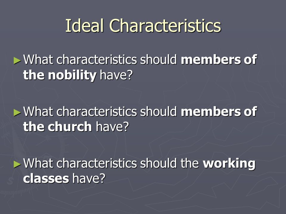 Ideal Characteristics ► What characteristics should members of the nobility have? ► What characteristics should members of the church have? ► What cha