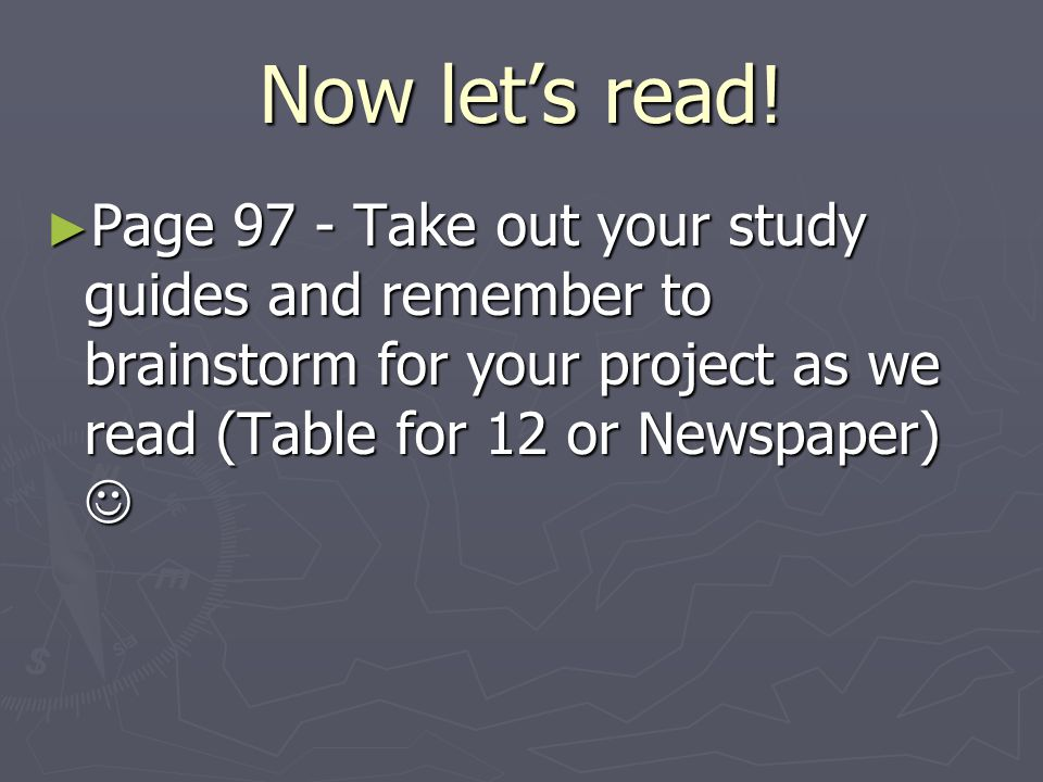 Now let's read! ► Page 97 - Take out your study guides and remember to brainstorm for your project as we read (Table for 12 or Newspaper) ► Page 97 -