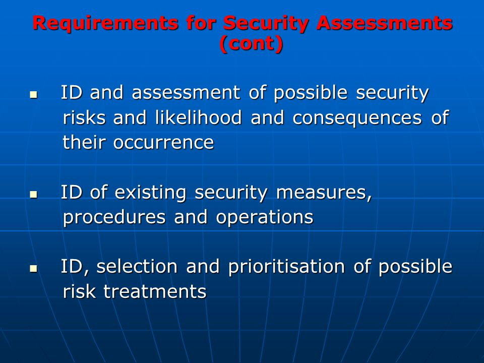 Requirements for Security Assessments (cont) ID and assessment of possible security ID and assessment of possible security risks and likelihood and consequences of risks and likelihood and consequences of their occurrence their occurrence ID of existing security measures, ID of existing security measures, procedures and operations procedures and operations ID, selection and prioritisation of possible ID, selection and prioritisation of possible risk treatments risk treatments