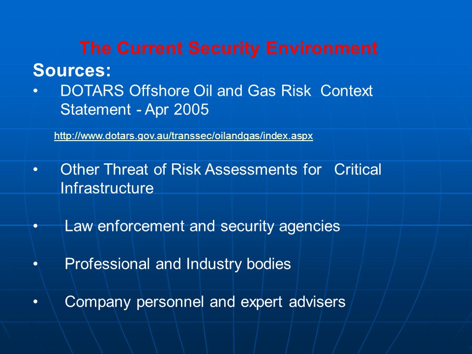 The Current Security Environment Sources: DOTARS Offshore Oil and Gas Risk Context Statement - Apr 2005 http://www.dotars.gov.au/transsec/oilandgas/index.aspx.