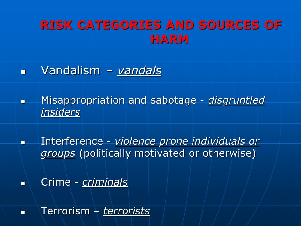 RISK CATEGORIES AND SOURCES OF HARM Vandalism – vandals Vandalism – vandals Misappropriation and sabotage - disgruntled insiders Misappropriation and sabotage - disgruntled insiders Interference - violence prone individuals or groups (politically motivated or otherwise) Interference - violence prone individuals or groups (politically motivated or otherwise) Crime - criminals Crime - criminals Terrorism – terrorists Terrorism – terrorists
