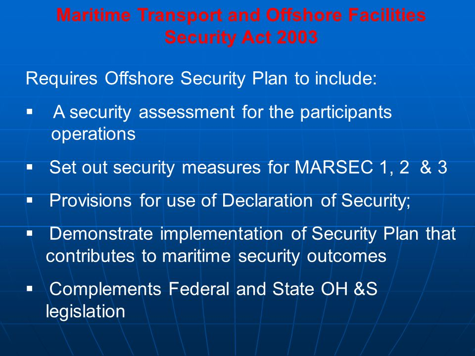 Maritime Transport and Offshore Facilities Security Act 2003 Requires Offshore Security Plan to include:  A security assessment for the participants operations  Set out security measures for MARSEC 1, 2 & 3  Provisions for use of Declaration of Security;  Demonstrate implementation of Security Plan that contributes to maritime security outcomes  Complements Federal and State OH &S legislation