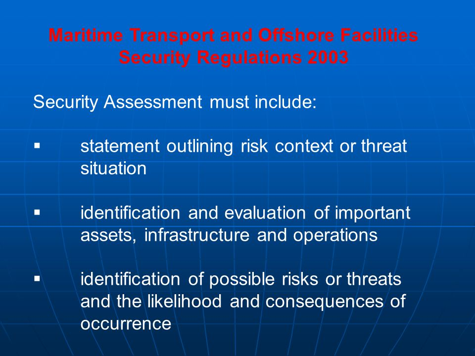 Maritime Transport and Offshore Facilities Security Regulations 2003 (cont) identification of existing security measures identification of existing security measures identification of weaknesses identification of weaknesses identification, selection and prioritisation of possible risk treatments identification, selection and prioritisation of possible risk treatments