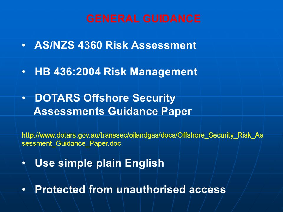 RISK SCENARIOS Used to determine how the various risks might be realised and unfoldUsed to determine how the various risks might be realised and unfold Use previous security incidents (security history)Use previous security incidents (security history) Security history must be viewed in the contextSecurity history must be viewed in the context Operators must consider own unique risk scenariosOperators must consider own unique risk scenarios Consider possible risk scenarios to determine how the risk may be initiated and realisedConsider possible risk scenarios to determine how the risk may be initiated and realised It is important that significant risk causes and scenarios are identified.It is important that significant risk causes and scenarios are identified.