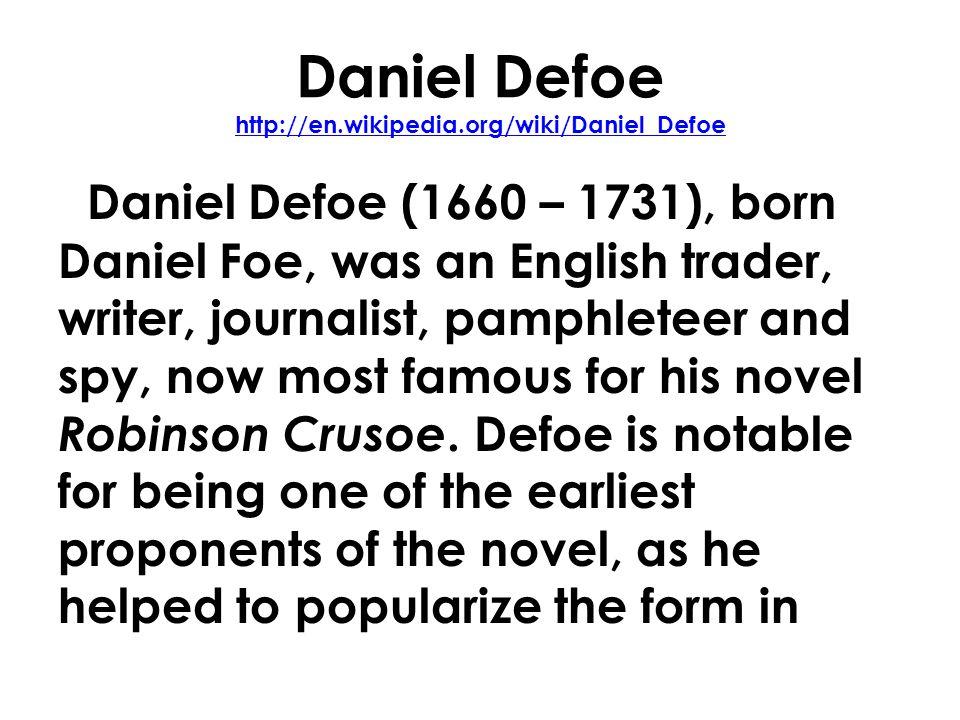 Daniel Defoe http://en.wikipedia.org/wiki/Daniel_Defoe http://en.wikipedia.org/wiki/Daniel_Defoe Daniel Defoe (1660 – 1731), born Daniel Foe, was an English trader, writer, journalist, pamphleteer and spy, now most famous for his novel Robinson Crusoe.