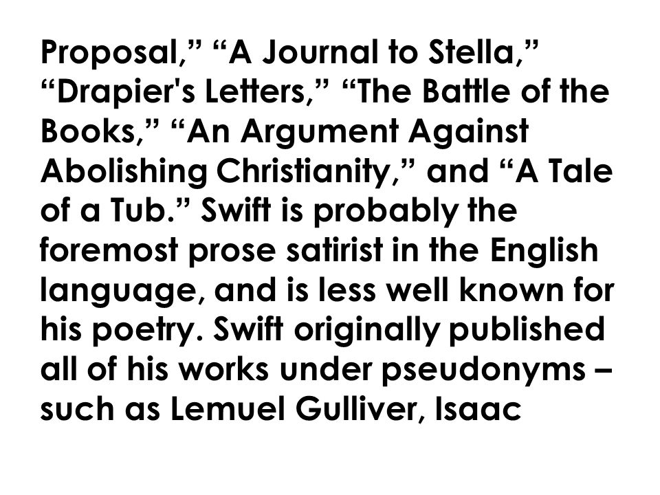 Proposal, A Journal to Stella, Drapier s Letters, The Battle of the Books, An Argument Against Abolishing Christianity, and A Tale of a Tub. Swift is probably the foremost prose satirist in the English language, and is less well known for his poetry.