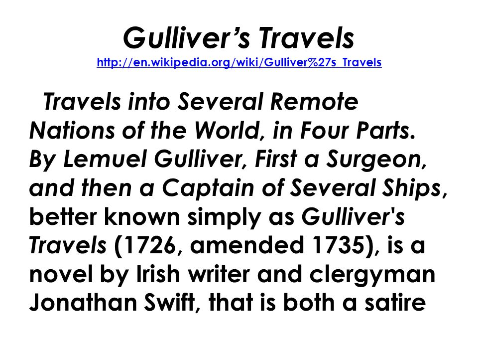 Gulliver's Travels http://en.wikipedia.org/wiki/Gulliver%27s_Travels http://en.wikipedia.org/wiki/Gulliver%27s_Travels Travels into Several Remote Nations of the World, in Four Parts.