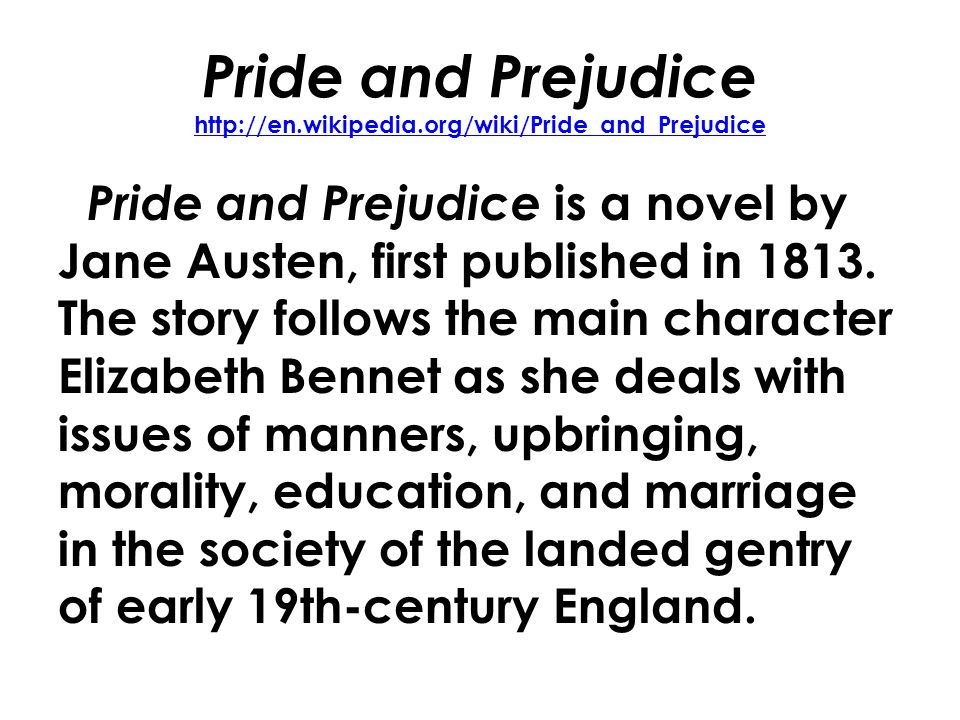 Pride and Prejudice http://en.wikipedia.org/wiki/Pride_and_Prejudice http://en.wikipedia.org/wiki/Pride_and_Prejudice Pride and Prejudice is a novel by Jane Austen, first published in 1813.