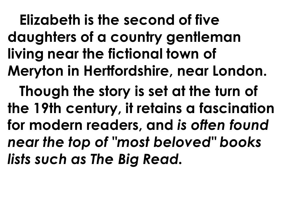 Elizabeth is the second of five daughters of a country gentleman living near the fictional town of Meryton in Hertfordshire, near London.