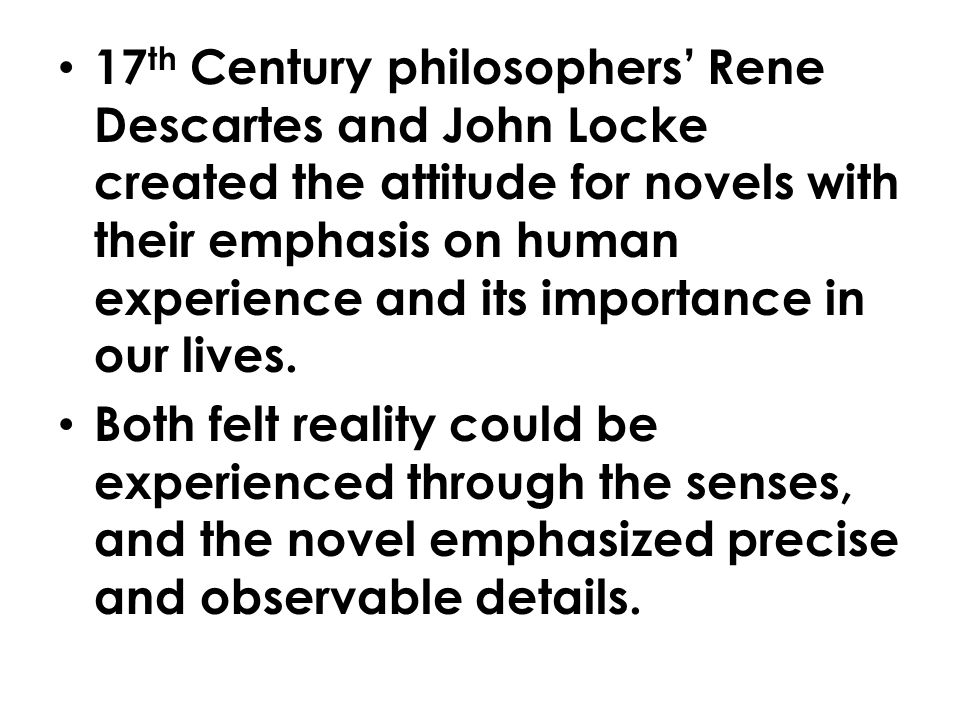 17 th Century philosophers' Rene Descartes and John Locke created the attitude for novels with their emphasis on human experience and its importance in our lives.