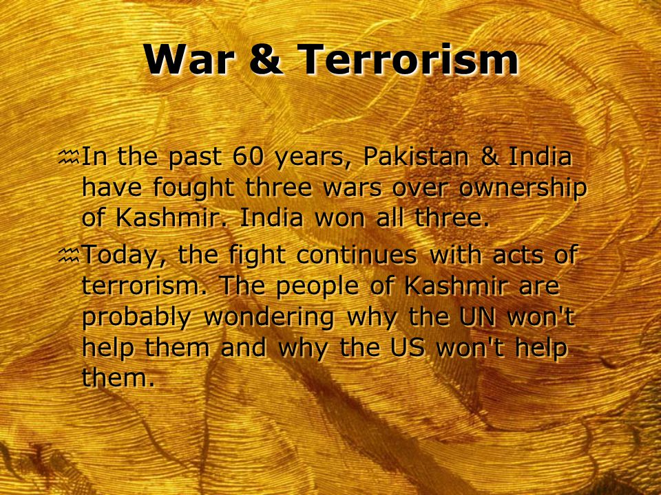 War & Terrorism h In the past 60 years, Pakistan & India have fought three wars over ownership of Kashmir.