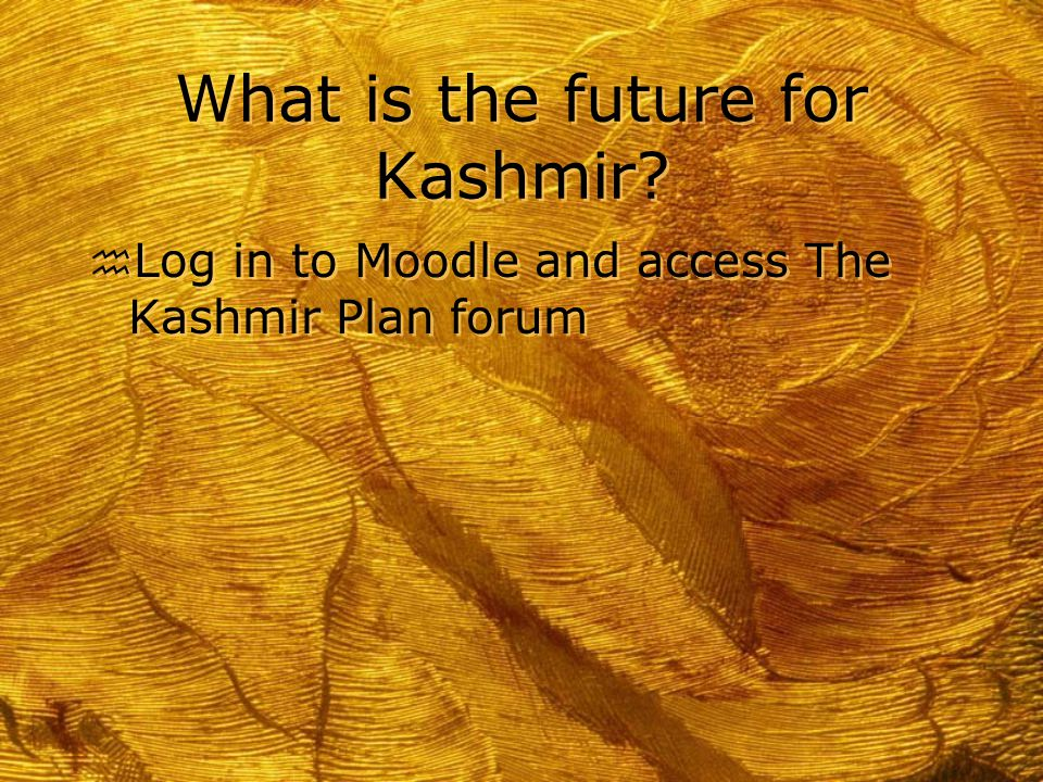 What is the future for Kashmir? h Log in to Moodle and access The Kashmir Plan forum