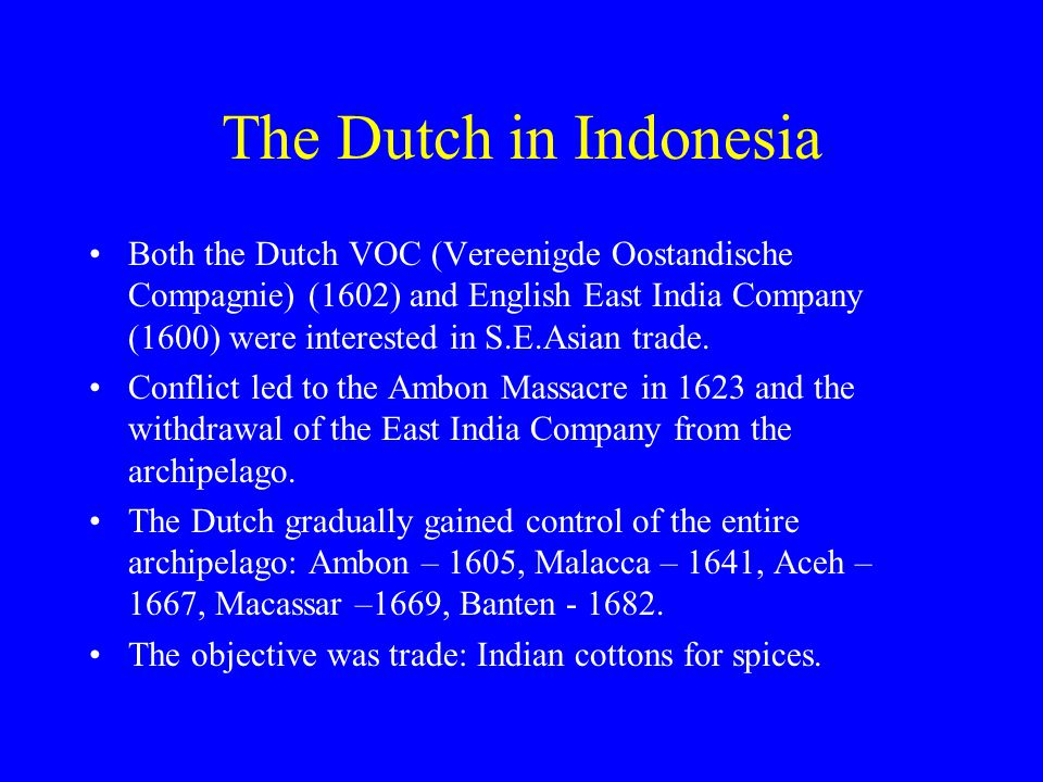 The Dutch in Indonesia Both the Dutch VOC (Vereenigde Oostandische Compagnie) (1602) and English East India Company (1600) were interested in S.E.Asian trade.