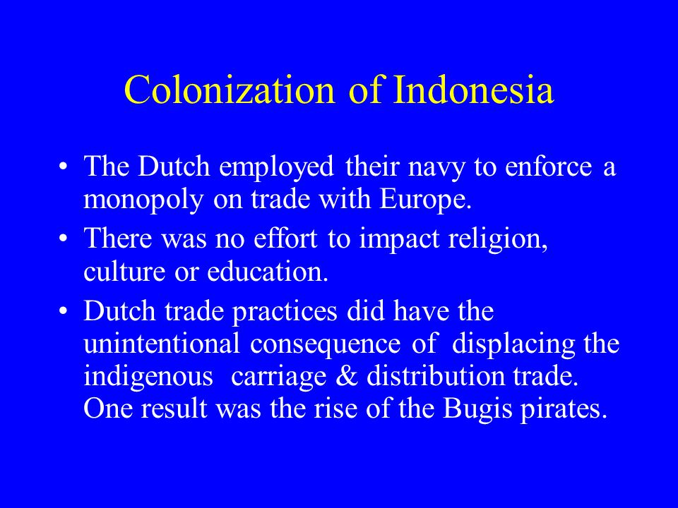 Colonization of Indonesia The Dutch employed their navy to enforce a monopoly on trade with Europe.