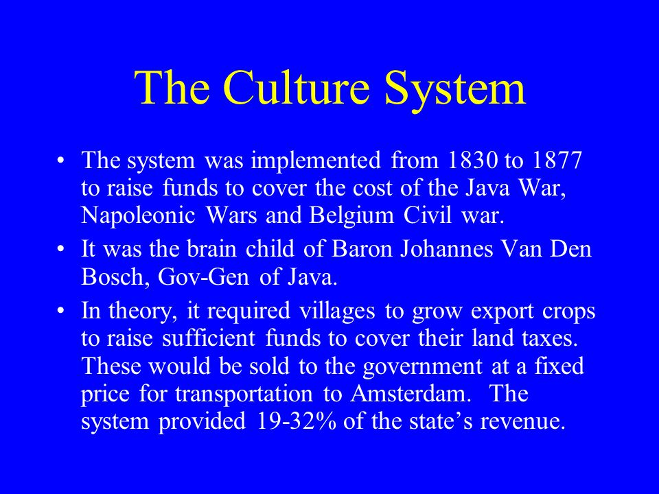 The Culture System The system was implemented from 1830 to 1877 to raise funds to cover the cost of the Java War, Napoleonic Wars and Belgium Civil war.