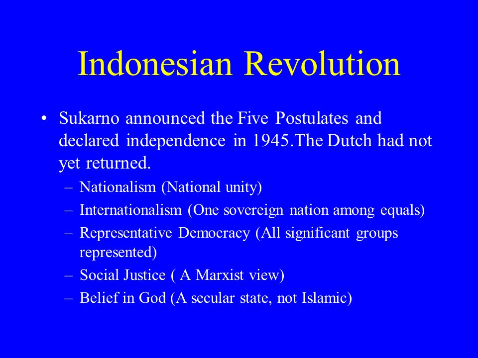 Indonesian Revolution Sukarno announced the Five Postulates and declared independence in 1945.The Dutch had not yet returned.