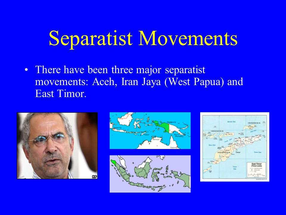 Separatist Movements There have been three major separatist movements: Aceh, Iran Jaya (West Papua) and East Timor.