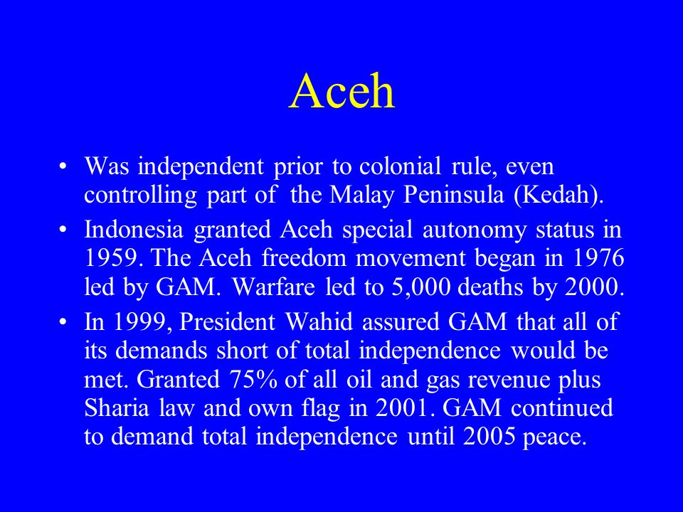 Aceh Was independent prior to colonial rule, even controlling part of the Malay Peninsula (Kedah).