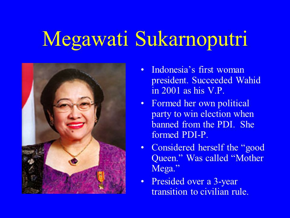 Megawati Sukarnoputri Indonesia's first woman president. Succeeded Wahid in 2001 as his V.P. Formed her own political party to win election when banne