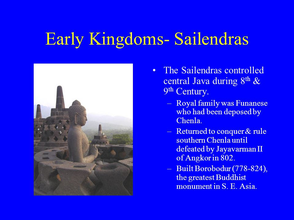 Early Kingdoms- Sailendras The Sailendras controlled central Java during 8 th & 9 th Century.