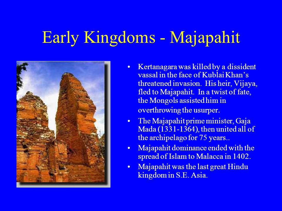 Early Kingdoms - Majapahit Kertanagara was killed by a dissident vassal in the face of Kublai Khan's threatened invasion.