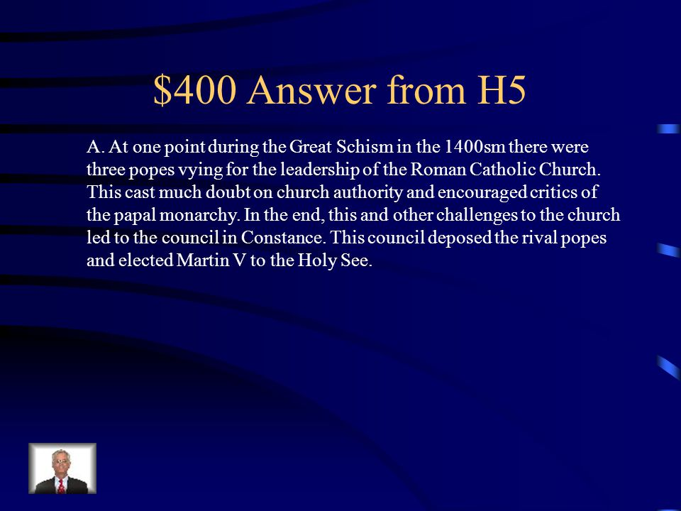 $400 Question from H5 In 1417, the Great Schism ended with the election of Pope Martin V at A.A church council in Constance B.The palace in Avignon C.The council of Pisa D.The Diet of Worms E.The University of Paris