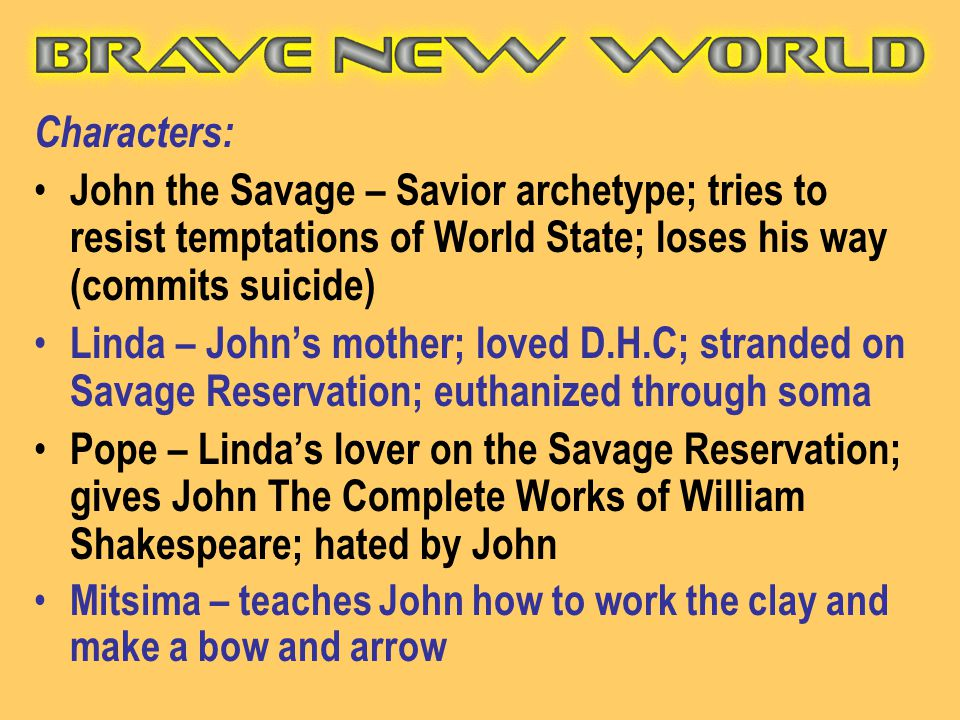 Characters: John the Savage – Savior archetype; tries to resist temptations of World State; loses his way (commits suicide) Linda – John's mother; lov