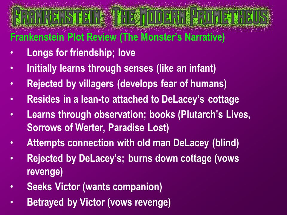 Frankenstein Plot Review (The Monster's Narrative) Longs for friendship; love Initially learns through senses (like an infant) Rejected by villagers (