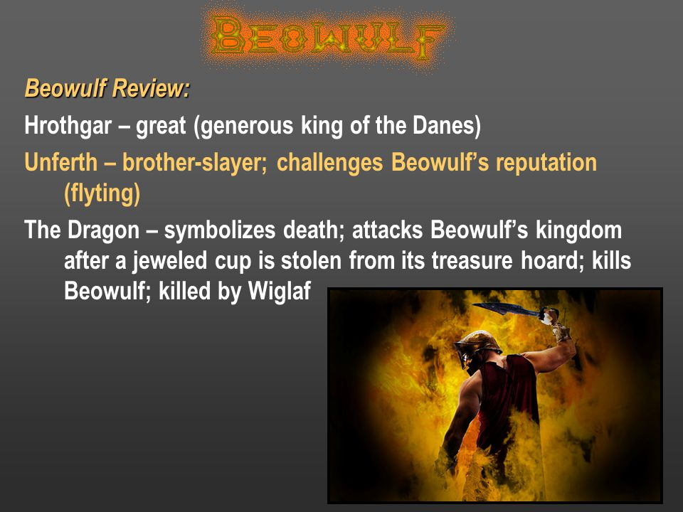 Beowulf Review: Hrothgar – great (generous king of the Danes) Unferth – brother-slayer; challenges Beowulf's reputation (flyting) The Dragon – symboli