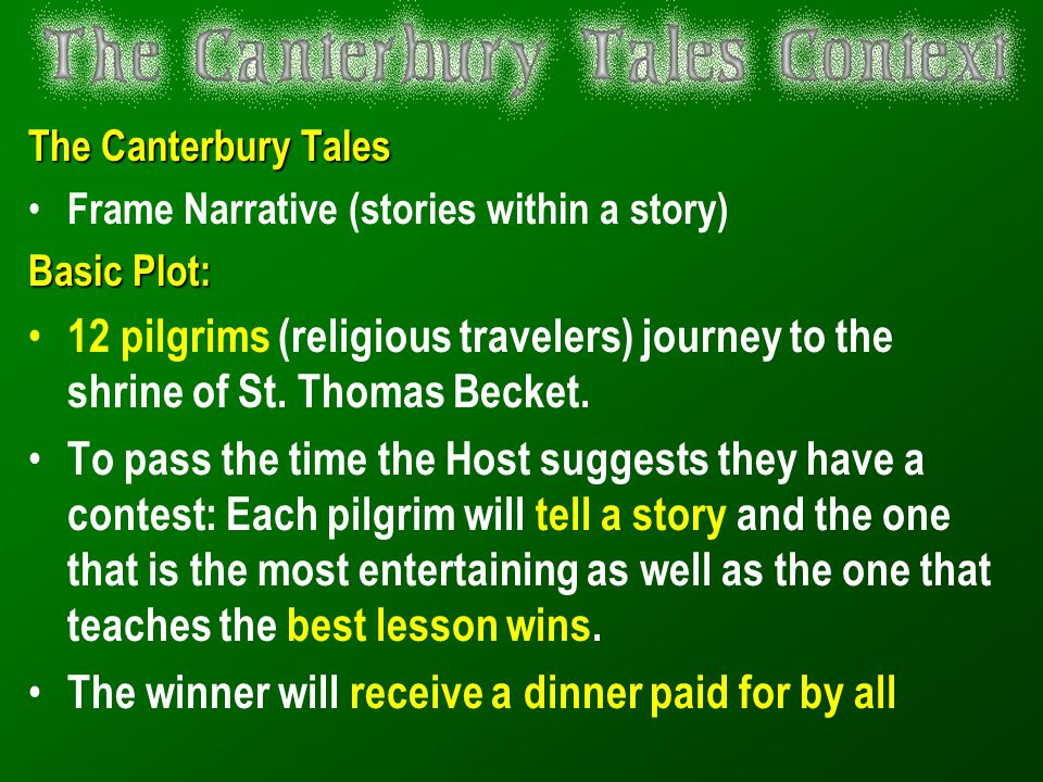 The Canterbury Tales Frame Narrative (stories within a story) Basic Plot: 12 pilgrims (religious travelers) journey to the shrine of St. Thomas Becket