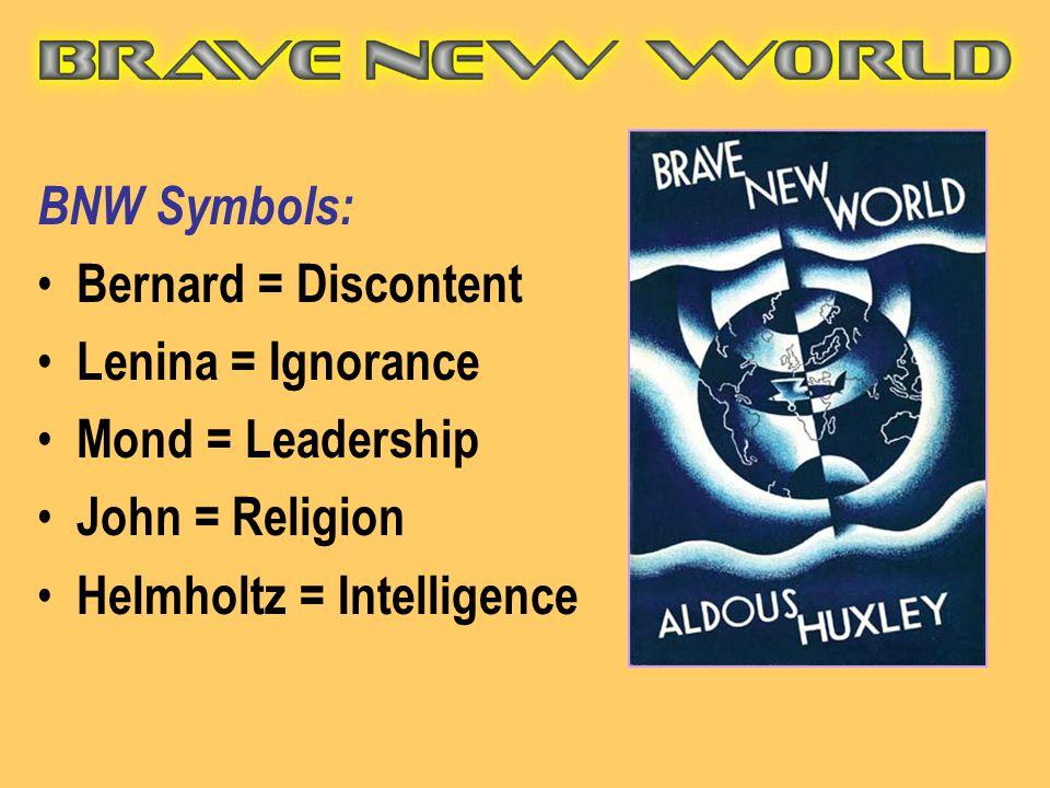 BNW Symbols: Bernard = Discontent Lenina = Ignorance Mond = Leadership John = Religion Helmholtz = Intelligence