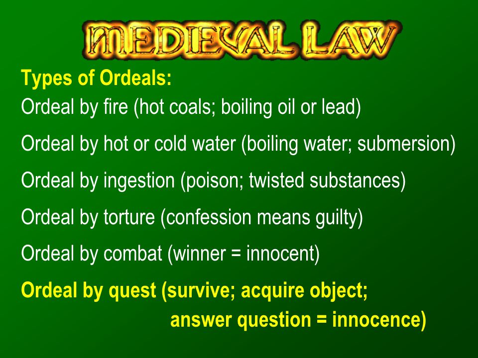 Types of Ordeals: Ordeal by fire (hot coals; boiling oil or lead) Ordeal by hot or cold water (boiling water; submersion) Ordeal by ingestion (poison;
