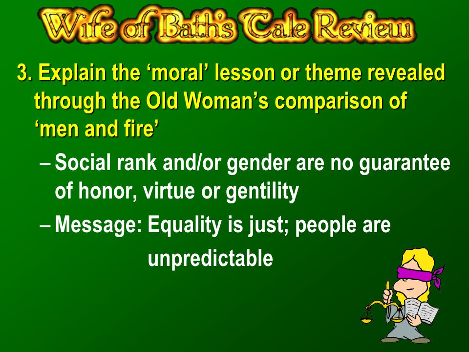 3. Explain the 'moral' lesson or theme revealed through the Old Woman's comparison of 'men and fire' – Social rank and/or gender are no guarantee of h