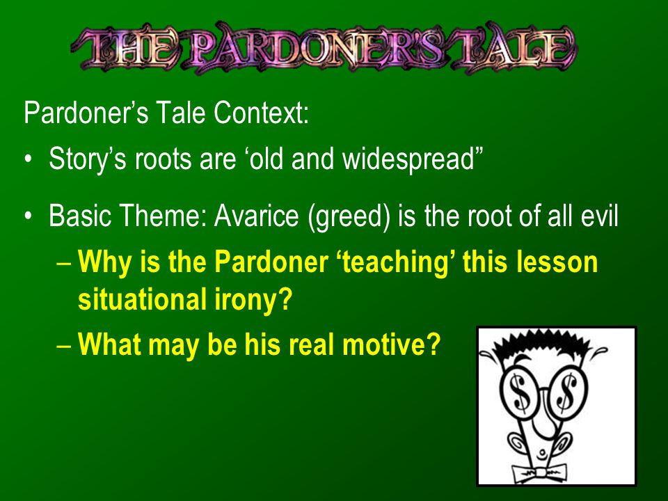 "Pardoner's Tale Context: Story's roots are 'old and widespread"" Basic Theme: Avarice (greed) is the root of all evil – Why is the Pardoner 'teaching'"